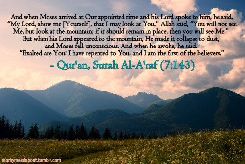 "Beautiful Islamic Quotes - And when Moses arrived at Our appointed time and his Lord spoke to him, he said, ""My Lord, show me [Yourself], that I may look at You,"" Allah said, ""You will not see Me, but look at the mountains; if it should remain in place, then you will see Me."" But when his Lord appeared to the mountain, He made it collapse to dust, and Moses fell unconcious. And when he awoke, he said, ""Exalted are you! I have repented to You, and I am the first of the believers 
