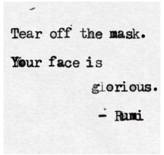 rumi quotes - Tear off the mask. Your face is glorious.