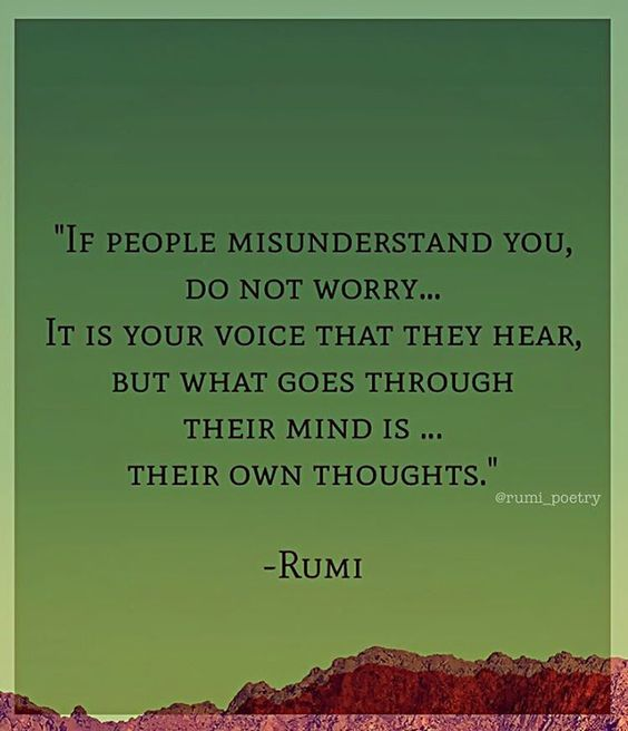 rumi quotes - If people misunderstand you, do not worry... It is your voice that they hear, but what goes through their mind is... their own thoughts.