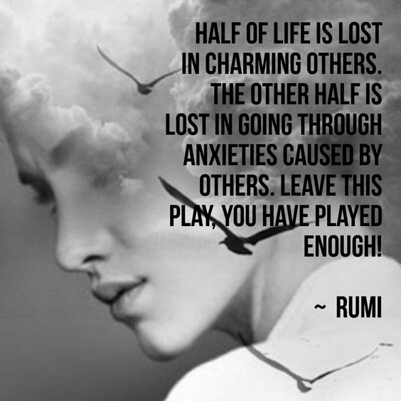 rumi quotes - Half of life is lost in charming others. The other half is lost in going through anxieties caused by others. Leave this play, you have played enough.