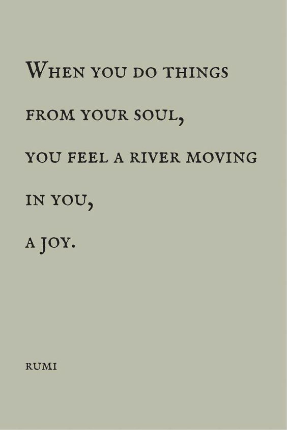 rumi quotes - When you do things from your soul, you feel a river moving in you, a joy.