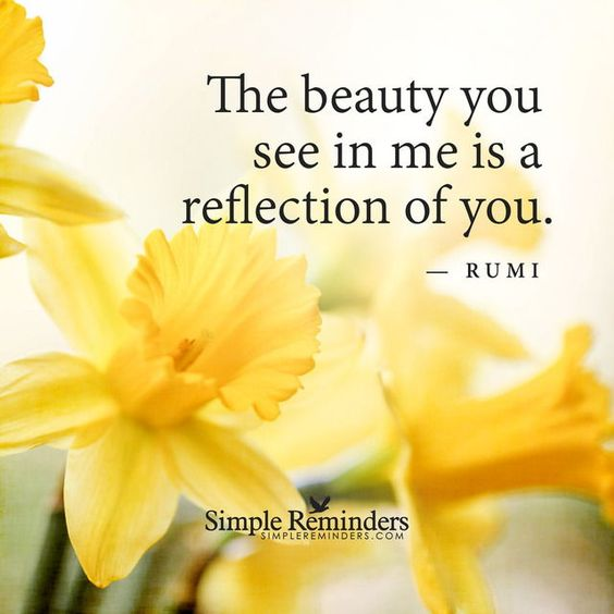 rumi quotes - The beauty you see in me is a reflection of you.