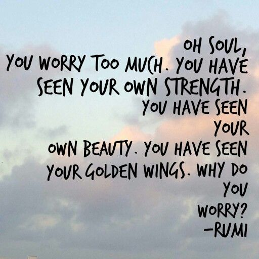 rumi quotes - Oh soul, you worry too much. You have seen your own strength. You have seen your own beauty. You have seen your golden wings. Why do you worry?