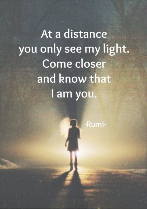 rumi quotes - At a distance you only see my light. Come closer and know that I am you.