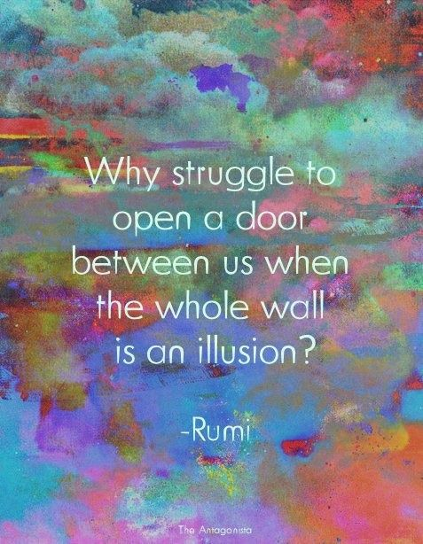 rumi quotes - Why struggle to open a door between us when the whole wall is an illusion?