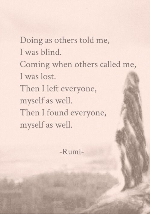 rumi quotes - Doing as others told me, I was blind. Coming when others called me, I was lost. Then I left everyone, myself as well. Then I found everyone, myself as well.