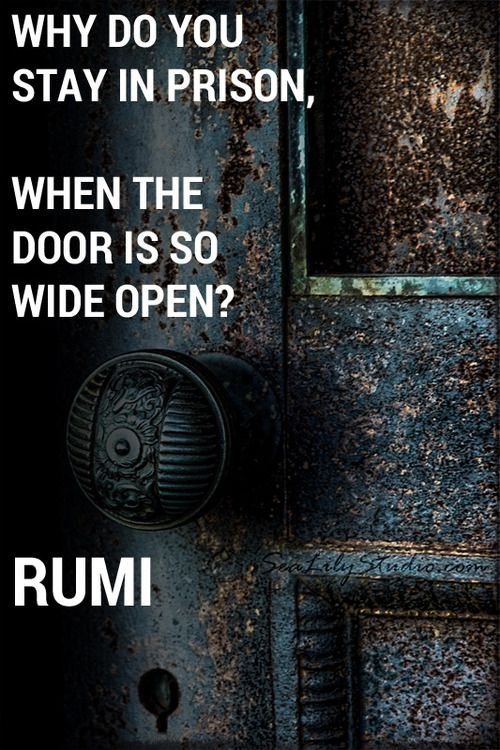 rumi quotes - Why do you stay in prison when the door is wide open.