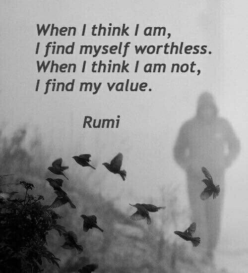 rumi quotes - When I think I am, I find myself worthless. When I think I am not, I find my value.