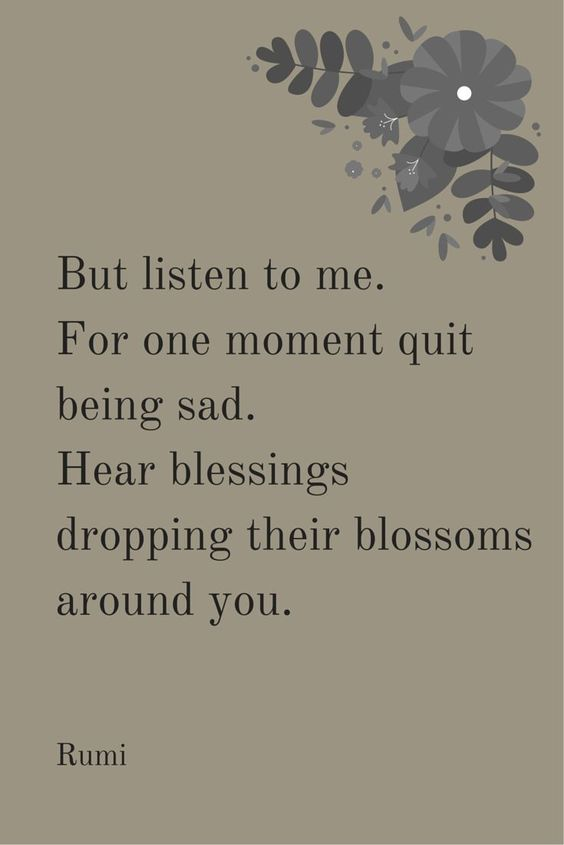 rumi quotes - But listen to me. For one moment quit being sad. Hear blessings dropping their blossoms around you.