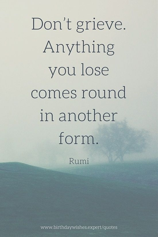 rumi quotes - Don't grieve. Anything you lose comes round in another form.