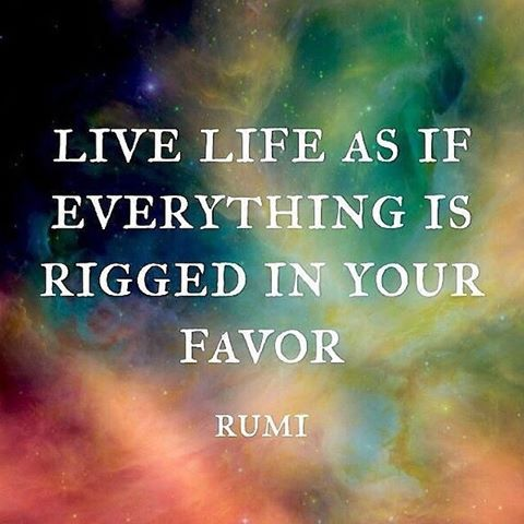 rumi quotes - Live life as if everything is rigged in your favor.