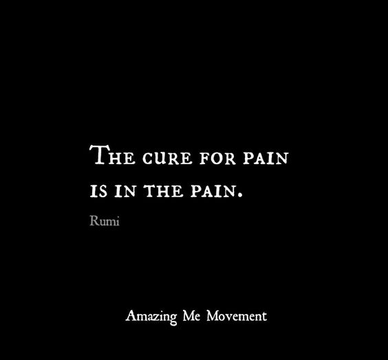 rumi quotes - The cure for pain is in the pain.
