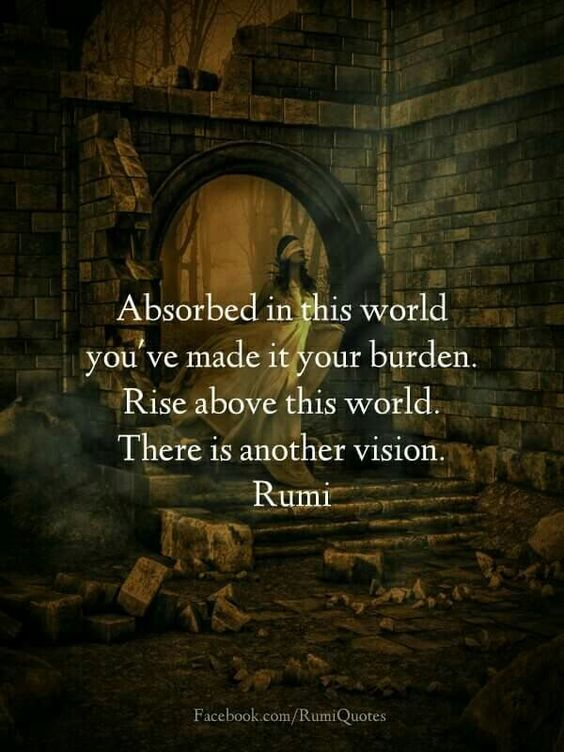 rumi quotes - Absorbed in this world you've made it your burden. Rise above this world. There is another vision.
