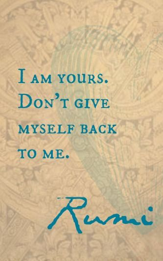 rumi quotes - I am yours. Don't give myself back to me.