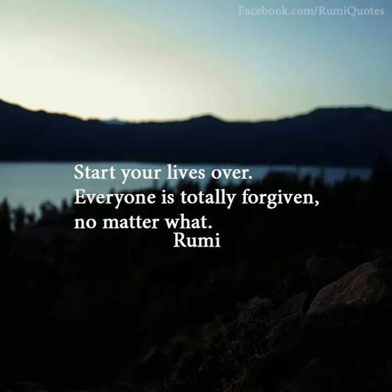 rumi quotes - tart your lives over. Everyone is totally forgiven, no matter what.