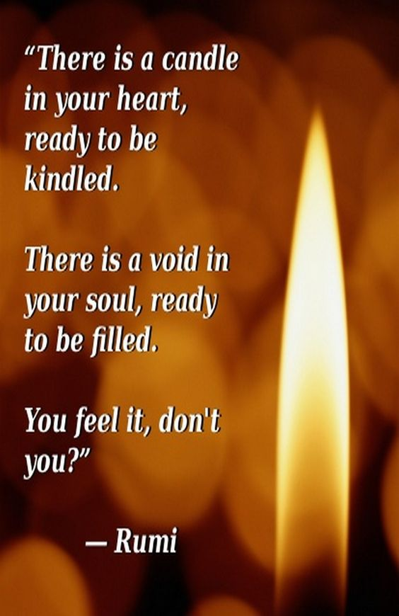 rumi quotes - There is a candle in your heart ready to be kindled. There is a void in your soul, ready to be filled. You feel it, don't you?