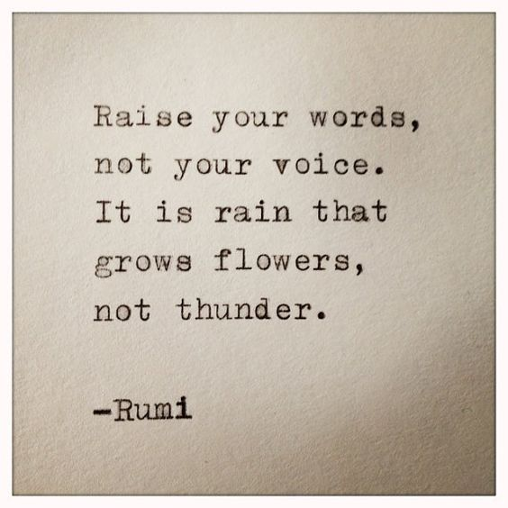 rumi quotes - Raise your words, not your voice. It is rain the grows flowers, not thunder.