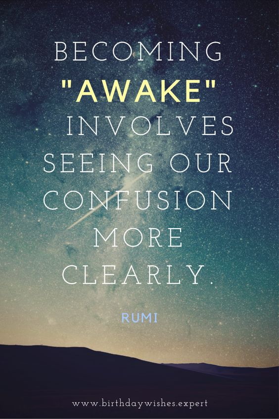 "rumi quotes - Becoming ""Awake"" involves seeing our confusion more clearly."