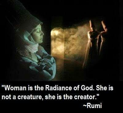 rumi quotes - Woman is the Radiance of God. She is not a creature, she is the creator.