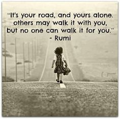 rumi quotes - It's your road and yours alone. Others may walk it with you, but no one can walk it for you.
