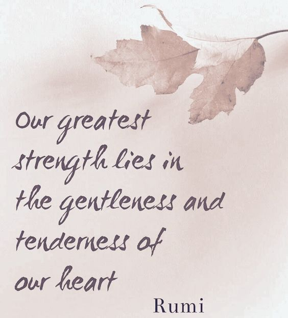 rumi quotes - Our greatest strength lies in the gentleness and tenderness of our heart.