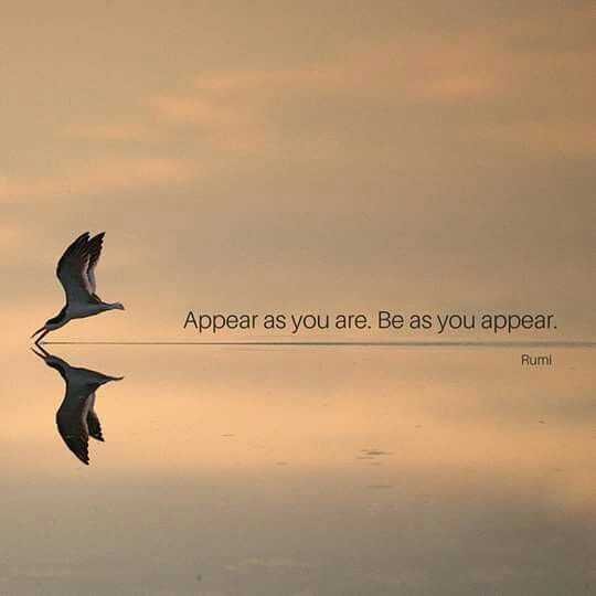 rumi quotes - Appear as you are. Be as you appear.