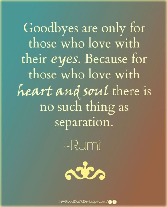 rumi quotes - Goodbyes are only for those who love with their eyes. Because for those who love with heart and soul there is no such thing as separation.