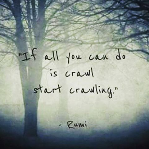 rumi quotes - If all you can do is crawl, start crawling.