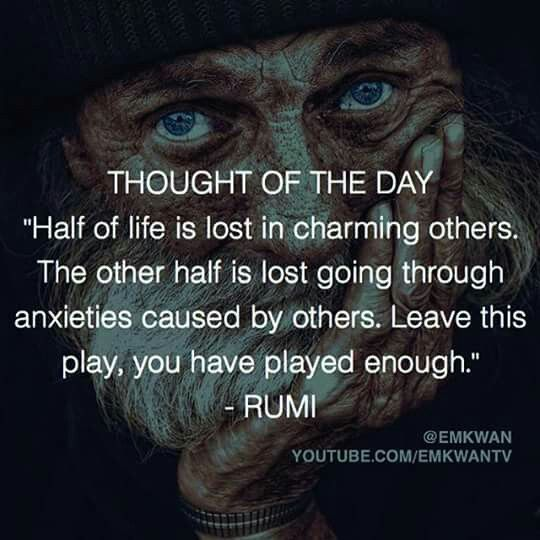 rumi quotes - Half of life is lost in charming others. The other half is lost going through anxieties caused by others. Leave this play, you have played enough.
