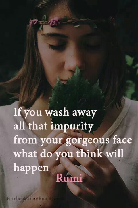 rumi quotes - If you wash away all that impurity from your gorgeous face what do you think will happen.