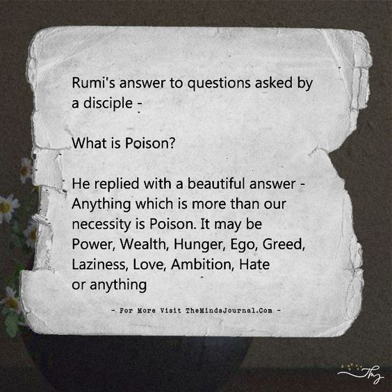 rumi quotes - Rumi's answer to questions asked by a disciple - What is Poison? He replied with a beautiful answer. Anything which is more than our necessity is Poison. It may be Power, Wealth, Hunger, Ego, Greed, Laziness, Love, Ambition, Hate or anything. What is Fear? Non-acceptance of uncertainty. If we accept that uncertainty, it becomes an adventure! What is Envy? Non-acceptance of good in others. If we accept the good, it becomes an inspiration! What is Anger? Non-acceptance of things which are beyond our control. If we accept the, it becomes tolerance! What is Hatred? Non-acceptance of person as he is. If we accept person unconditionally, it becomes love!