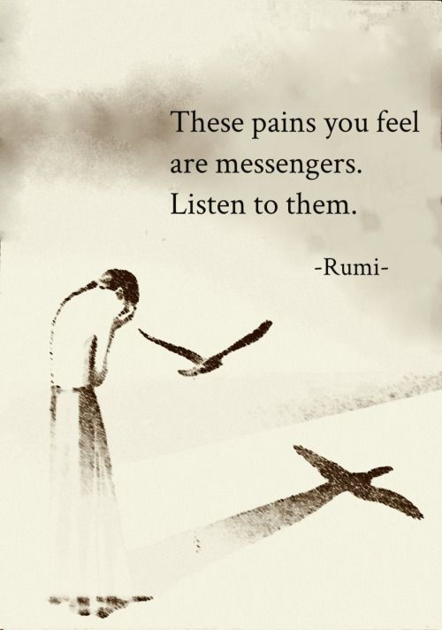rumi quotes - These pains you feel are messengers. Listen to them.