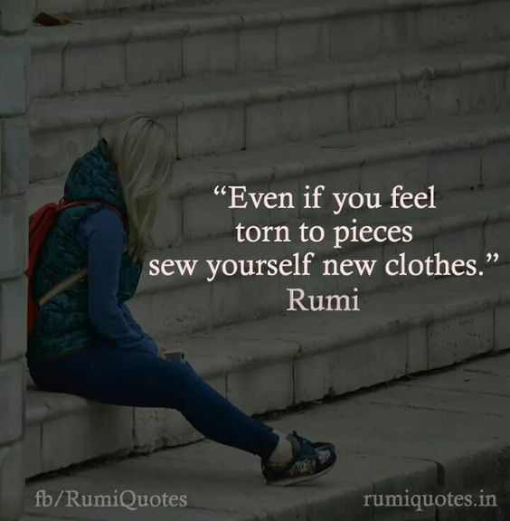 rumi quotes - Even if you feel torn to pieces sew yourself new clothes.