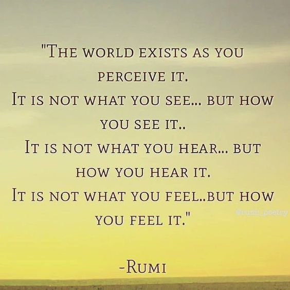 rumi quotes - The world exists as you perceive it. It is not what you see.. but how you see it. It is not what you hear.. but how you hear it. It is not what you feel.. but how you feel it.