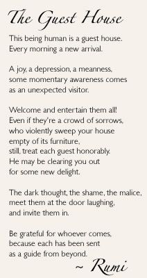 rumi quotes - The Guest House. This being human is a guest house. Every morning a new arrival. A joy, a depression, a meanness, some momentary awareness comes as an unexpected visitor. Welcome and entertain them all! Even if they're a crowd of sorrows, who violently sweep your house empty of its furniture, still treat each guest honorably. He may be clearing you out for some new delight. The dark thought, the shame, the malice, meet them at the door laughing, and invite them in. Be grateful for whoever comes, because each has been sent as a guide from beyond.