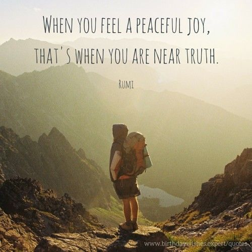 rumi quotes -When you feel a peaceful joy, that's when you are near truth.