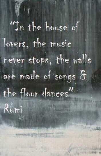 rumi quotes - In the house of lovers, the music never stops, the walls are made of songs & the floor dances.