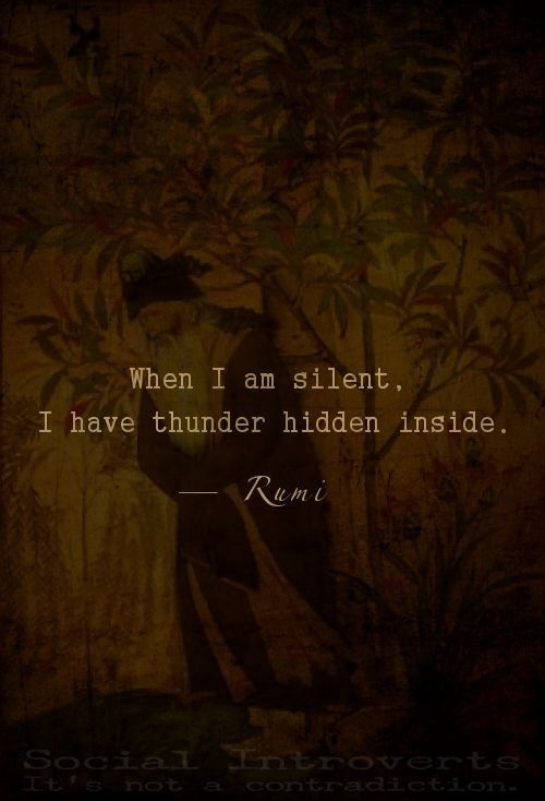 rumi quotes - When I am silent, I have thunder hidden inside.