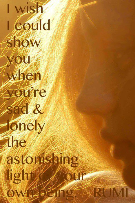rumi quotes - I wish I could show you when you're sad and lonely the astonishing light of your own being.