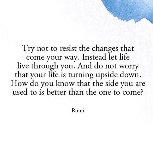 rumi quotes - Try not to resist the changes that come your way. Instead, let life through you. And do not worry that your life is turning upside down. How do you know that the side you are used to is better than the one to come?