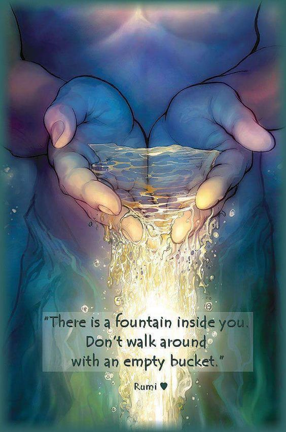 rumi quotes - There is a fountain inside you. Don't walk around with an empty bucket.