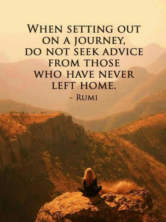 rumi quotes - When setting out on a journey, do not seek advice from those who have never left home.