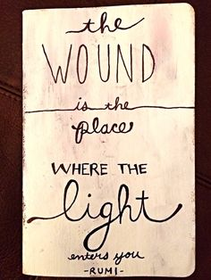 rumi quotes - The wound is the place where the light enters you.