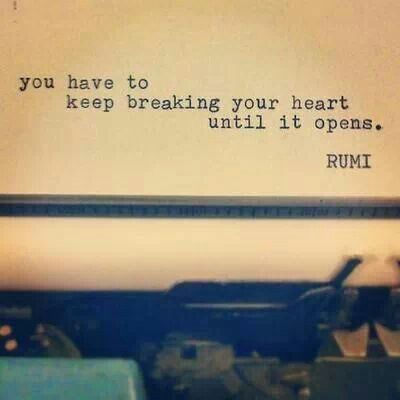 rumi quotes - You have to keep breaking your heart until it opens.