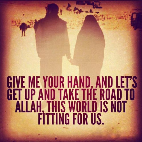 Give Me Your Hand And Lets Get Up And Take The Road To Allah This World Is Not Fitting For Us