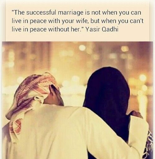 Islamic Love Quotes The Successful Marriage Is Not When You Can Live In Peace With Your Wife But When You Cant Live In Peace Without Her Yasir Qadhi